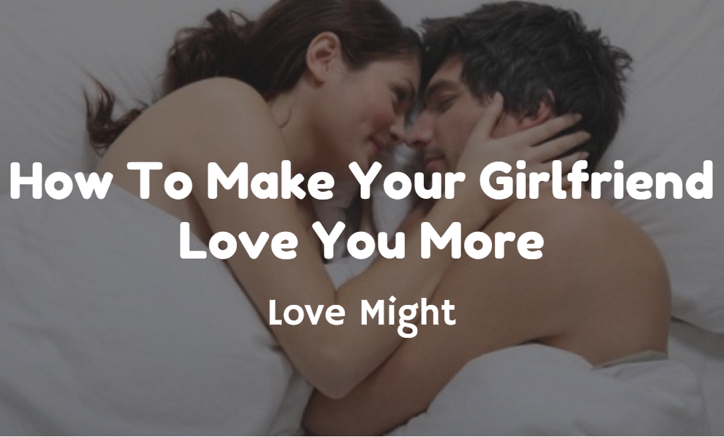 How To Make Your Girlfriend Love You More